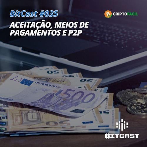 BitCast 035 – Aceitação, Meios de Pagamento e P2P